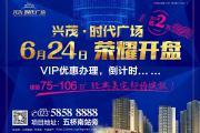 兴茂·时代广场6月24日盛大开盘,VIP优惠办理倒计时